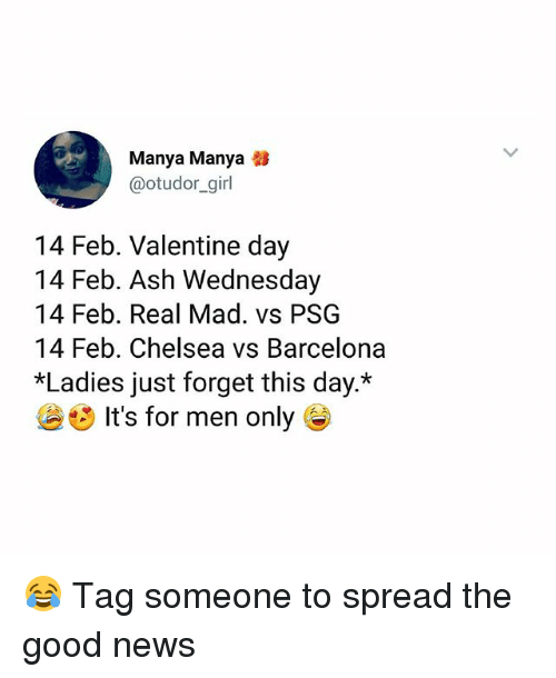 Ash Wednesday: Manya Manya  @otudor_girl  14 Feb. Valentine day  14 Feb. Ash Wednesday  14 Feb. Real Mad. vs PSG  14 Feb. Chelsea vs Barcelona  *Ladies just forget this day.*  It's for men only G 😂 Tag someone to spread the good news