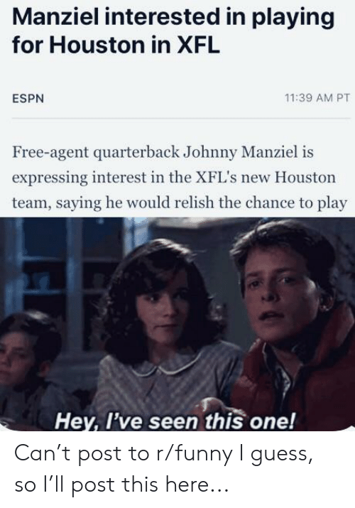 Johnny Manziel: Manziel interested in playing  for Houston in XFL  11:39 AM PT  ESPN  Free-agent quarterback Johnny Manziel is  expressing interest in the XFL's new Houston  team, saying he would relish the chance to play  Hey, I've seen this one! Can't post to r/funny I guess, so I'll post this here...