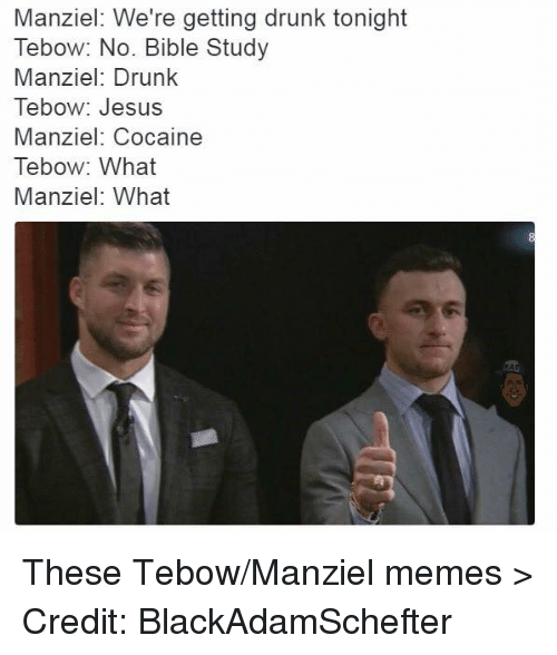 Tebowing: Manziel: We're getting drunk tonight  Tebow: No. Bible Study  Manziel: Drunk  Tebow: Jesus  Manziel: Cocaine  Tebow: What  Manziel: What These Tebow/Manziel memes >  Credit: BlackAdamSchefter