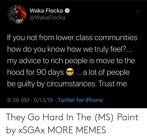 Waka Flocka: MAO  Waka Flocka  @WakaFlocka  If you not from lower class communities  how do you know how we truly feel..  my advice to rich people is move to the  hood for 90 days  .a lot of people  be guilty by circumstances. Trust me  8:39 AM 6/13/19 Twitter for iPhone They Go Hard In The (MS) Paint by xSGAx MORE MEMES