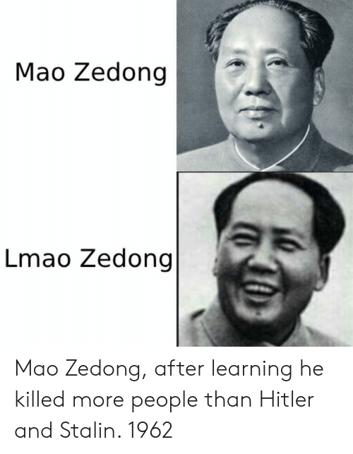 stalin: Mao Zedong |  Lmao Zedong Mao Zedong, after learning he killed more people than Hitler and Stalin. 1962