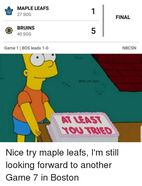 leafs: MAPLE LEAFS  27 SOG  LEAFS  FINAL  BRUINS  40 SOG  5  Game 1   BOS leads 1-0  NBCSN  @nhl ref logic  T LEAT  1OU TBIED Nice try maple leafs, I'm still looking forward to another Game 7 in Boston
