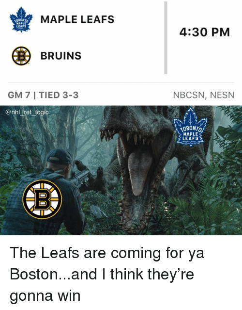 leafs: MAPLE LEAFS  WAPLE  LEAFS  4:30 PM  BBRUINS  GM 7 I TIED 3-3  NBCSN, NESN  @nhl ref logic  ORONTO  MAPLE  LEAFS The Leafs are coming for ya Boston...and I think they're gonna win
