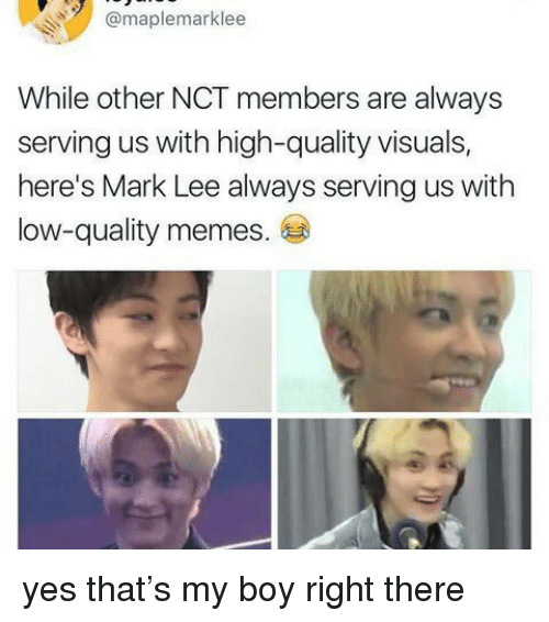 Quality Memes: @maplemarklee  While other NCT members are always  serving us with high-quality visuals,  here's Mark Lee always serving us with  low-quality memes. yes that's my boy right there