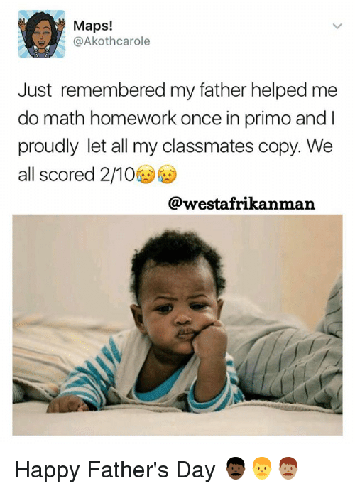 Fathers Day, Memes, and Happy: Maps!  Akothcarole  Just remembered my father helped me  do math homework once in primo and I  proudly let all my classmates copy. We  all scored 2/10  @westafrikanman Happy Father's Day 👨🏿👨👨🏽