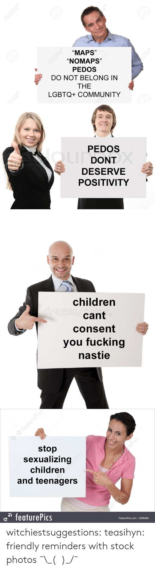 """Stock Photos: """"MAPS""""  """"NOMAPS""""  PEDOS  DO NOT BELONG IN  THE  LGBTQ+ COMMUNITY  Ld  1)  C0  1   PEDOS  DONT  DESERVE  POSITIVITY   children  cant  consent  you fucking  nastie   stop  Sexualizing  children  and teenagers  featurePics  FeaturePics.com 12556484 witchiestsuggestions: teasihyn: friendly reminders with stock photos  ¯\_(ツ)_/¯"""
