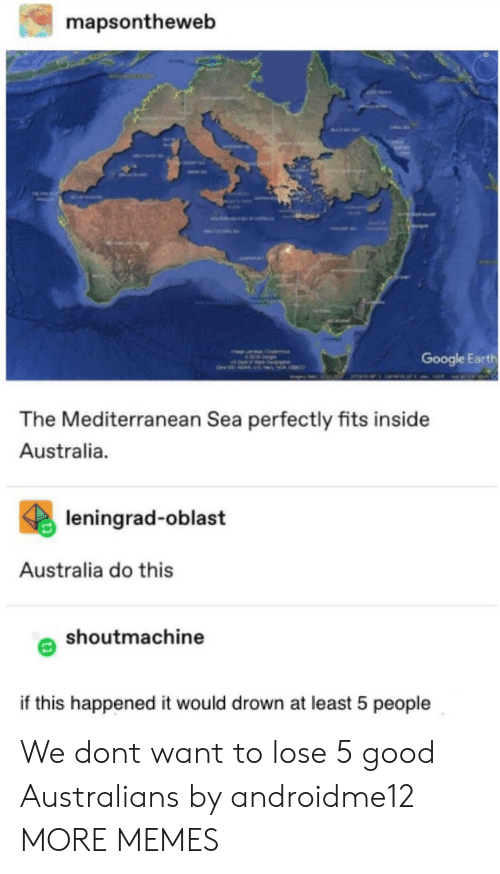 Google Earth: mapsontheweb  Google Earth  The Mediterranean Sea perfectly fits inside  Australia.  leningrad-oblast  Australia do this  shoutmachine  if this happened it would drown at least 5 people We dont want to lose 5 good Australians by androidme12 MORE MEMES