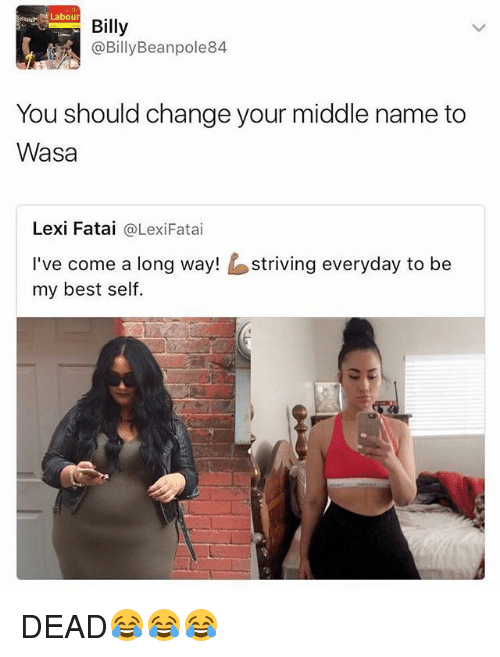 Best, British, and Change: Mapu, Labour  Billy  @BillyBeanpole84  You should change your middle name to  Wasa  Lexi Fatai @LexiFatai  I've come a long way!striving everyday to be  my best self. DEAD😂😂😂