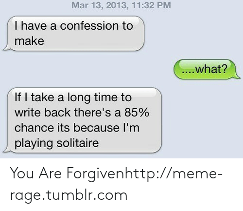 You Are Forgiven: Mar 13, 2013, 11:32 PM  I have a confession to  make  ...what?  If I take a long time to  write back there's a 85%  chance its because l'm  playing solitaire You Are Forgivenhttp://meme-rage.tumblr.com