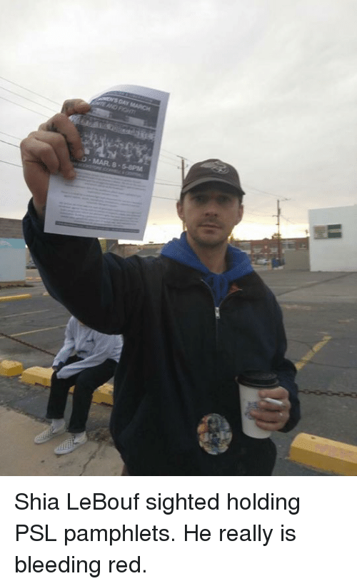 Shia Lebouf: MAR., 8.5-8PM Shia LeBouf sighted holding PSL pamphlets. He really is bleeding red.