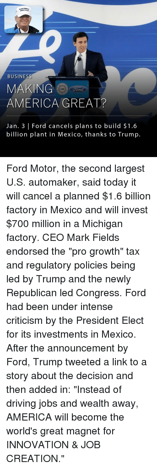 "Memes, Taxes, and Ford: MAR AMERICA  GREAT AGADN  BUSINESS  MAKING  AMERICA GREAT?  Jan. 3 Ford cancels plans to build $1.6  billion plant in Mexico, thanks to Trump. Ford Motor, the second largest U.S. automaker, said today it will cancel a planned $1.6 billion factory in Mexico and will invest $700 million in a Michigan factory. CEO Mark Fields endorsed the ""pro growth"" tax and regulatory policies being led by Trump and the newly Republican led Congress. Ford had been under intense criticism by the President Elect for its investments in Mexico. After the announcement by Ford, Trump tweeted a link to a story about the decision and then added in: ""Instead of driving jobs and wealth away, AMERICA will become the world's great magnet for INNOVATION & JOB CREATION."""