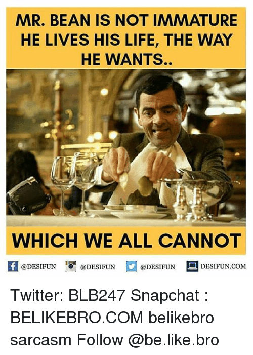 Immaturity: MAR. BEAN IS NOT IMMATURE  HE LIVES HIS LIFE, THE WAY  HE WANTS.  WHICH WE ALL CANNOT  @DESIFUN  @DESIFUN  @DESIFUN  DESIFUN COM Twitter: BLB247 Snapchat : BELIKEBRO.COM belikebro sarcasm Follow @be.like.bro