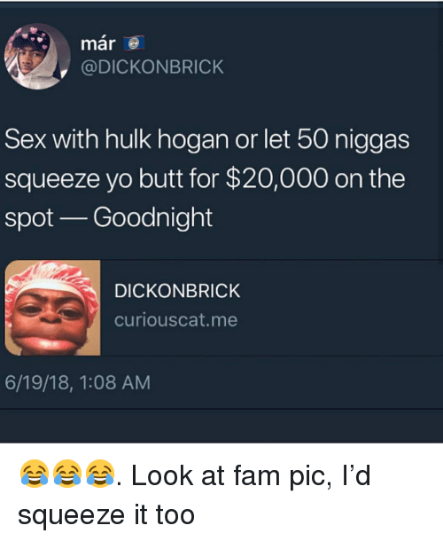 Hulk Hogan: mar  @DICKONBRICK  Sex with hulk hogan or let 50 niggas  squeeze yo butt for $20,000 on the  spot Goodnight  DICKONBRICK  curiouscat.me  6/19/18, 1:08 AM 😂😂😂. Look at fam pic, I'd squeeze it too