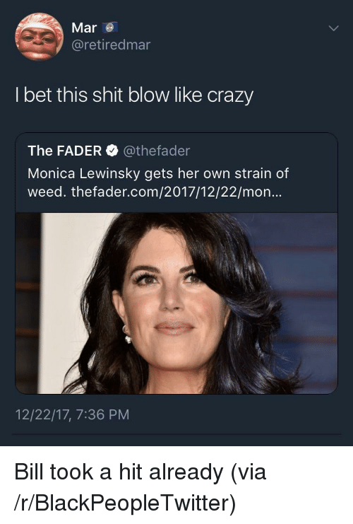 Monica Lewinsky: Mar  @retiredmar  I bet this shit blow like crazy  The FADER @thefader  Monica Lewinsky gets her own strain of  weed. thefader.com/2017/12/22/mon  12/22/17, 7:36 PM <p>Bill took a hit already (via /r/BlackPeopleTwitter)</p>