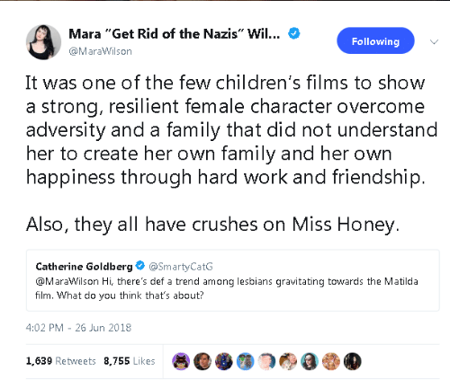 "adversity: Mara ""Get Rid of the Nazis"" Wil...  Following  @MaraWilson  It was one of the few children's films to show  a strong, resilient female character overcome  adversity and a family that did not understand  her to create her own family and her own  happiness through hard work and friendship.  Also, they all have crushes on Miss Honey.  Catherine Goldberg  @SmartyCatG  @MaraWilson Hi, there's def a trend among lesbians gravitating towards the Matilda  film. What do you think that's about?  4:02 PM 26 Jun 2018  1,639 Retweets 8,755 Likes"