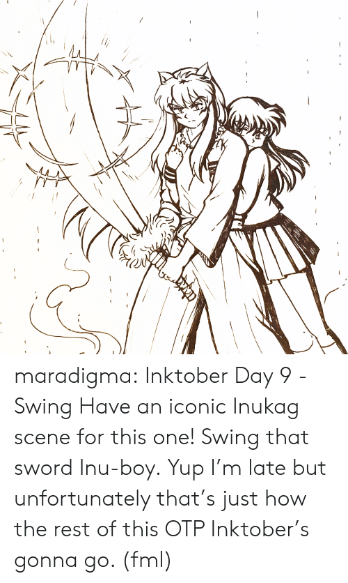 FML: maradigma:  Inktober Day 9 - Swing Have an iconic Inukag scene for this one! Swing that sword Inu-boy.  Yup I'm late but unfortunately that's just how the rest of this OTP Inktober's gonna go. (fml)