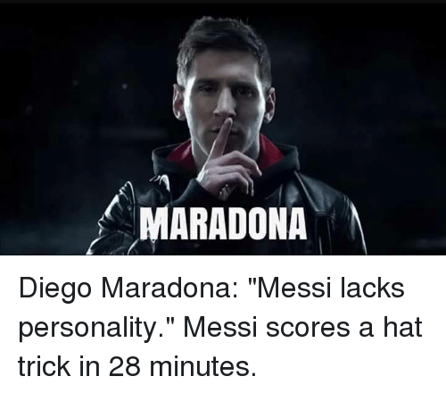 """Diego Maradona: MARADONA Diego Maradona: """"Messi lacks personality.""""  Messi scores a hat trick in 28 minutes."""