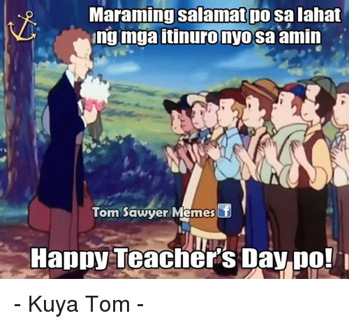 Meme Happy: Maraming salamat po salahat  ng mga itinuro nyo sa amin  Tom Sawyer Memes  Happy Teacher's Day po! I - Kuya Tom -