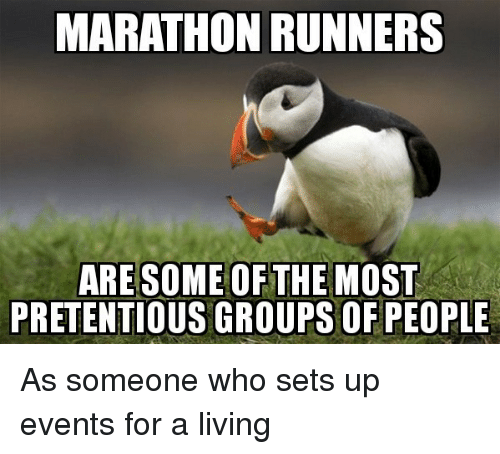 runners: MARATHON RUNNERS  ARESOME OFTHE MOST  PRETENTIOUS GROUPSOF PEOPLE As someone who sets up events for a living