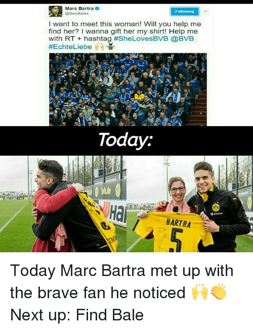 Braves: Marc Bartra  @Marc Bartra  I want to meet this woman! Will you help me  find her? wanna gift her my shirt! Help me  with RT hashtag #SheLovesBVB @BVB  #Echte Liebe  Today.  Hai  BARTRA  S Today Marc Bartra met up with the brave fan he noticed 🙌👏 Next up: Find Bale