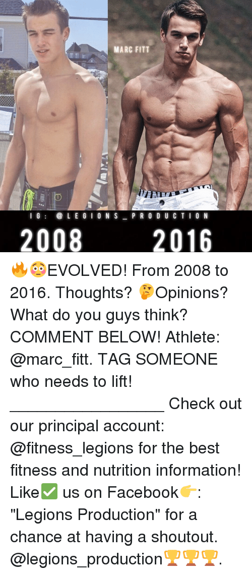 "Memes, Evolve, and Principal: MARC FITT  LEGION S  I G  P R O D U C T I O N  2008  2016 🔥😳EVOLVED! From 2008 to 2016. Thoughts? 🤔Opinions? What do you guys think? COMMENT BELOW! Athlete: @marc_fitt. TAG SOMEONE who needs to lift! _________________ Check out our principal account: @fitness_legions for the best fitness and nutrition information! Like✅ us on Facebook👉: ""Legions Production"" for a chance at having a shoutout. @legions_production🏆🏆🏆."