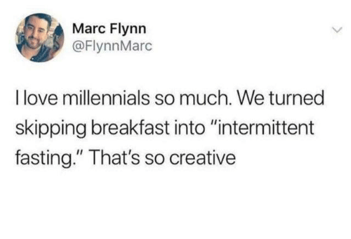 "skipping: Marc Flynn  @FlynnMarc  I love millennials so much. We turned  skipping breakfast into ""intermittent  fasting."" That's so creative"