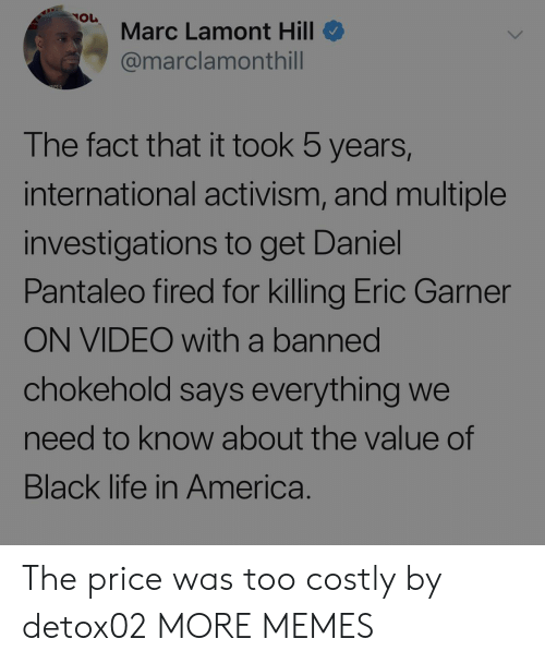 marc: Marc Lamont Hill  @marclamonthill  The fact that it took 5 years,  international activism, and multiple  investigations to get Daniel  Pantaleo fired for killing Eric Garner  ON VIDEO with a banned  chokehold says everything we  need to know about the value of  Black life in America. The price was too costly by detox02 MORE MEMES