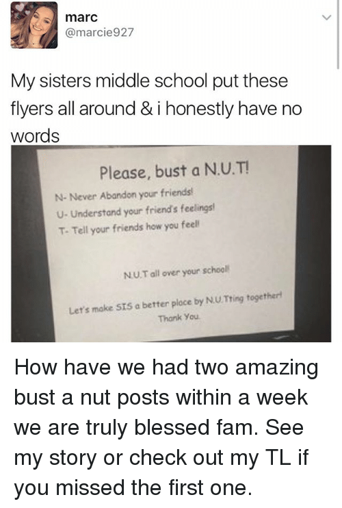 Blessed, Fam, and Friends: marc  @marcie927  My sisters middle school put these  flyers all around & i honestly have no  words  Please, bust a  N.U.T!  N- Never Abandon your friends!  U- Understand your friends feelings!  T. Tell your friends how you feel  NU Tall over your school  Let's make SIS a better ploce by NU Tring together  Thank you. How have we had two amazing bust a nut posts within a week we are truly blessed fam. See my story or check out my TL if you missed the first one.
