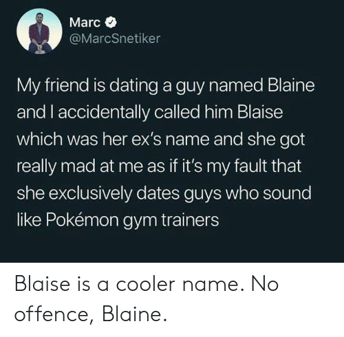 Blaine: Marc  @MarcSnetiker  My friend is dating a guy named Blaine  and l accidentally called him Blaise  which was her ex's name and she got  really mad at me as if it's my fault that  she exclusively dates guys who sound  like Pokémon gym trainers Blaise is a cooler name. No offence, Blaine.