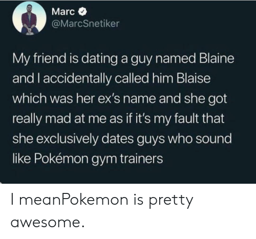 Blaine: Marc  @MarcSnetiker  My friend is dating a guy named Blaine  and I accidentally called him Blaise  which was her ex's name and she got  really mad at me as if it's my fault that  she exclusively dates guys who sound  like Pokémon gym trainers I meanPokemon is pretty awesome.