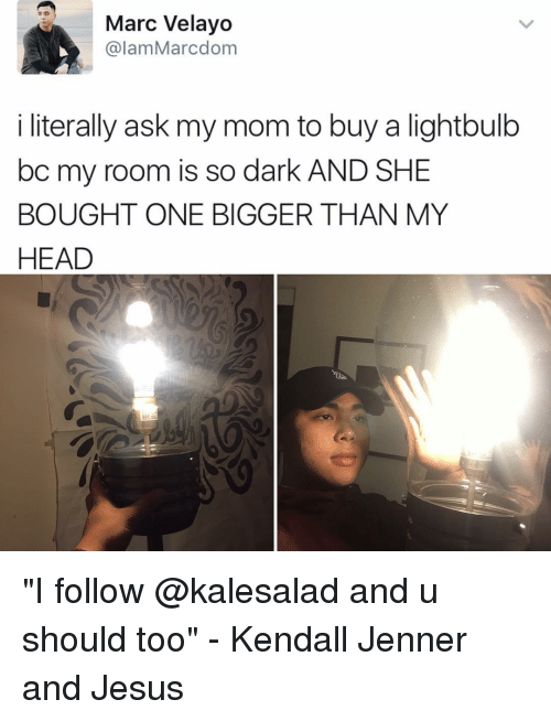 """Head, Jesus, and Kendall Jenner: Marc Velayo  alam Marcdom  i literally ask my mom to buy a lightbulb  bc my room is so dark AND SHE  BOUGHT ONE BIGGER THAN MY  HEAD """"I follow @kalesalad and u should too"""" - Kendall Jenner and Jesus"""