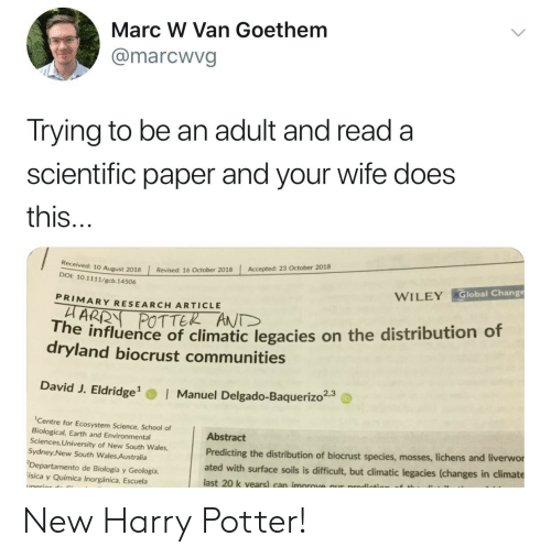 Manuel: Marc W Van Goethem  @marcwvg  Trying to be an adult and read a  scientific paper and your wife does  this  Accepted: 23 October 2018  | Revised: 16 October 2018  10 August 2018  DOI: 10.1111/gcb. 14506  Global Change  WILEY  PRIMARY RESEARCH ARTICLE  POTTER ANT  he influence of climatic legacies on the distribution of  dryland biocrust communities  David J. Eldridge  Manuel Delgado-Baquerizo23  Centre for Ecosystem Science, School of  Biological, Earth and Environmental  Sciences, University of New South Wales,  Sydney New South Wales Australia  Departamento de Biología y Geología,  ísica y Química Inorgánica, Escuela  Abstract  Predicting the distribution of biocrust species, mosses, liche  ated with surface soils is difficult, but climatic legacies (changes in climate  last 20 k vears) can improve our prodicts  ns and liverwor New Harry Potter!