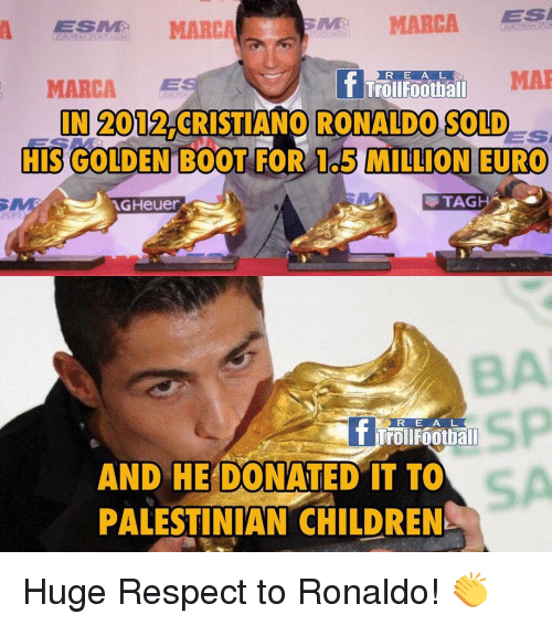 Memes, 🤖, and Mar: MARCA  ESA  A ESMME MARCA  MAR  R E A L  MARCA  ES  Footbal  IN 2012 CRISTIANO RONALDO SOLD  HIS GOLDEN BOOT  FOR 1o5 MILLION EURO  TAG  AGHeuer  R E A L  T Troll Football  AND HE DONATED IT TO  PALESTINIAN CHILDREN Huge Respect to Ronaldo! 👏