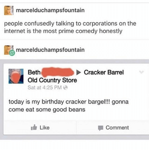 Birthday, Internet, and Ironic: marcelduchampsfountain  people confusedly talking to corporations on the  internet is the most prime comedy honestly  ligmarcelduchampsfountain  Beth  Old Country Store  Sat at 4:25 PM  Cracker Barrel  today is my birthday cracker barge!! gonna  come eat some good beans  Like  Comment