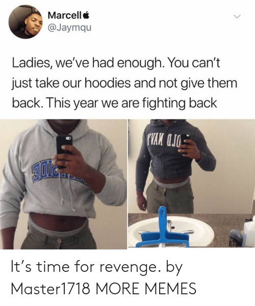hoodies: Marcell  @Jaymqu  Ladies, we've had enough. You can't  just take our hoodies and not give them  back. This year we are fighting back It's time for revenge. by Master1718 MORE MEMES