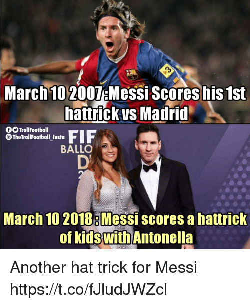 Memes, Kids, and Messi: March 10 2007 Messi Scores his 1st  attrickys Madrid  TrollFootball  TheTrollFootball_Insta  BALLO  March 10 2018: Messi scores a hattrick  0  of kids with  Antonella Another hat trick for Messi https://t.co/fJludJWZcl