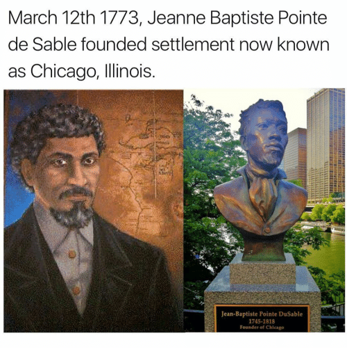 Memes, 🤖, and Jeans: March 12th 1773, Jeanne Baptiste Pointe  de Sable founded settlement now known  as Chicago, Illinois  Jean-Baptiste Pointe Dusable  1745-1818  Founder of Chicago