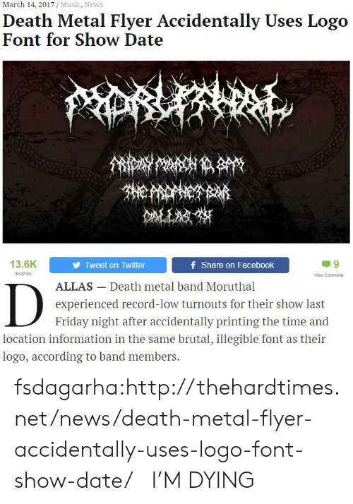 illegible: March 14, 2017 / Music, News  Death Metal Flyer Accidentally Uses Logo  Font for Show Date  13.6K  Tweet on Twitter  f Share on Facebook  SHARES  Mew Comments  ALLAS- Death metal band Moruthal  experienced record-low turnouts for their show last  Friday night after accidentally printing the time and  location information in the same brutal, illegible font as their  logo, according to band members. fsdagarha:http://thehardtimes.net/news/death-metal-flyer-accidentally-uses-logo-font-show-date/   I'M DYING