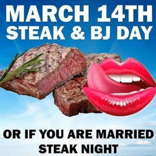 Bj Day: MARCH 14TH  STEAK & BJ DAY  OR IF YOU ARE MARRIED  STEAK NIGHT