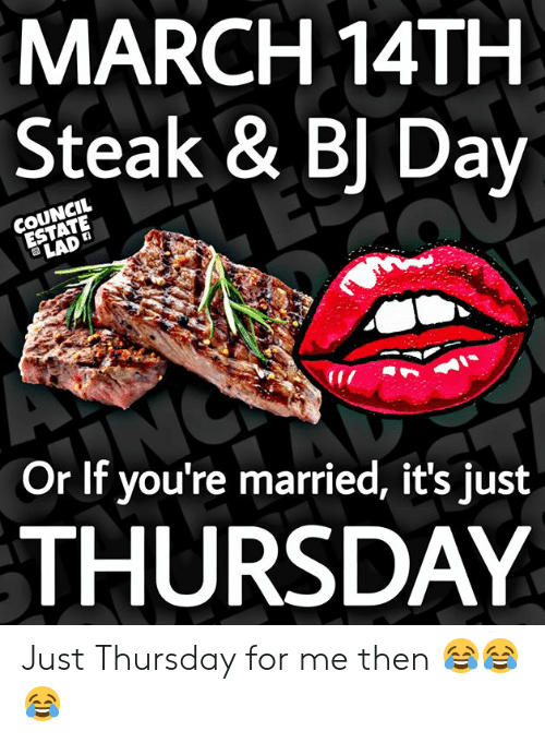 Bj Day: MARCH 14TH  Steak & BJ Day  Or lf you're married, it's just  THURSDAY Just Thursday for me then 😂😂😂