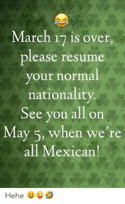 Nationality: March 17 is over.  lease resume  our normal  nationality  See you all on  May 5, when we're  all Mexican Hehe 😀😜🤣