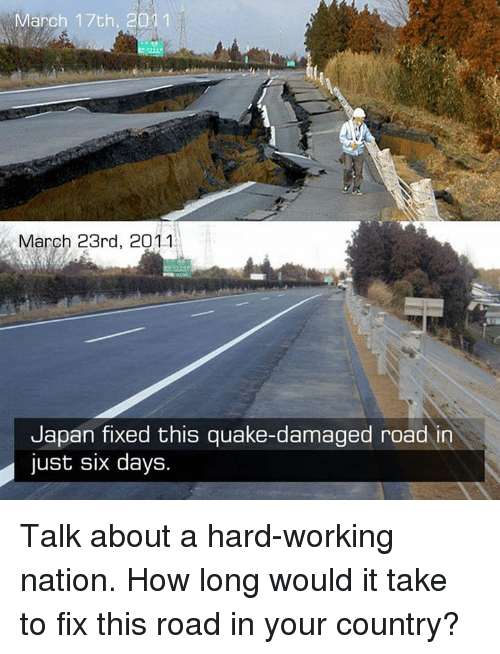 Memes, Japan, and Nationalism: March 17th, 2011  March 23rd, 2011  Japan fixed this quake-damaged road in  just six days. Talk about a hard-working nation.  How long would it take to fix this road in your country?