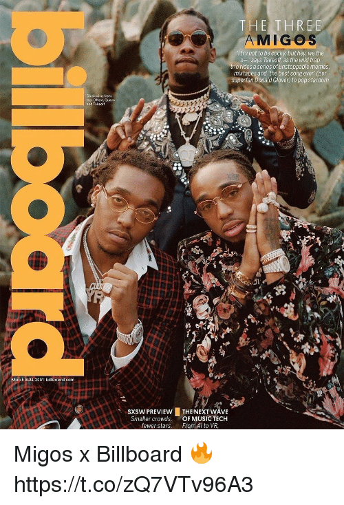 "Billboard, Donald Glover, and Memes: March 18-24, 2017 I billboard.com  clockwise, from  top: Offset, Quavo  and Takeoff  THE THREE  MIGOS  try not to be cocky, but hey, we the  s-,' says Takeoff, as the wild trap  trio rides a series of unstoppable memes  mixtapes and the best song ever"" (per  superfan Donald Glover) to pop stardom  sxsw PREVIEw LTHE NEXT WAVE  Smaller crowds, OF MUSIC TECH  fewer stars  From Al to VR, Migos x Billboard 🔥 https://t.co/zQ7VTv96A3"