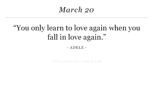 "Adele: March 20  You only learn to love again when you  fall in love again.""  ADELE -"