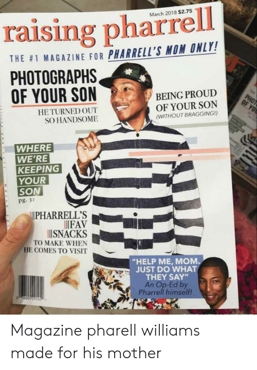 """pharrell: March 2018 $2.75  raising pharrell  THE #1 MAGAZINE FOR PHARRELL'S MOM ONLY!  PHOTOGRAPHS  OF YOUR SON  BEING PROUD  OF YOUR SON  PHOT  OF YO  HE TURNED OUT  SO HANDSOME  (WITHOUT BRAGGING!)  WHERE  WE'RE  KEEPING  YOUR  SON  pg. 32  PHARRELL'S  FAV  ISNACKS  TO MAKE WHEN  HE COMES TO VISIT  """"HELP ME, MOM  JUST DO WHAT  THEY SAY  An Op-Ed by  Pharrell himself! Magazine pharell williams made for his mother"""