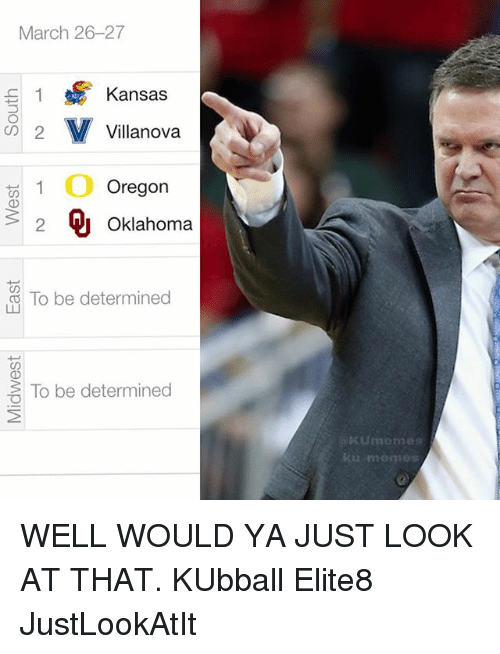 Kansas University Memes: March 26-27  Kansas  S 1  M Villanova  2  Oregon  2 Oklahoma  To be determined  To be determined  Kume mes WELL WOULD YA JUST LOOK AT THAT. KUbball Elite8 JustLookAtIt