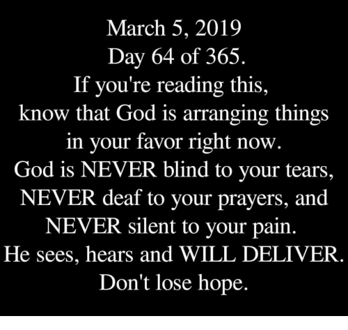 If Youre Reading This: March 5, 2019  Day 64 of 365.  If you're reading this,  know that God is arranging things  in your favor right now.  God is NEVER blind to your tears,  NEVER deaf to your prayers, and  NEVER silent to your pain.  He sees, hears and WILL DELIVER  Don't lose hope.