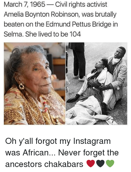 Memes, 🤖, and Civilization: March 7, 1965  Civil rights activist  Amelia Boynton Robinson, was brutally  beaten on the Edmund Pettus Bridge in  Selma. She lived to be 104 Oh y'all forgot my Instagram was African... Never forget the ancestors chakabars ❤🖤💚