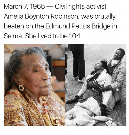 Memes, 🤖, and Civilization: March 7, 1965-Civil rights activist  Amelia Boynton Robinson, was brutally  beaten on the Edmund Pettus Bridge in  Selma. She lived to be 104