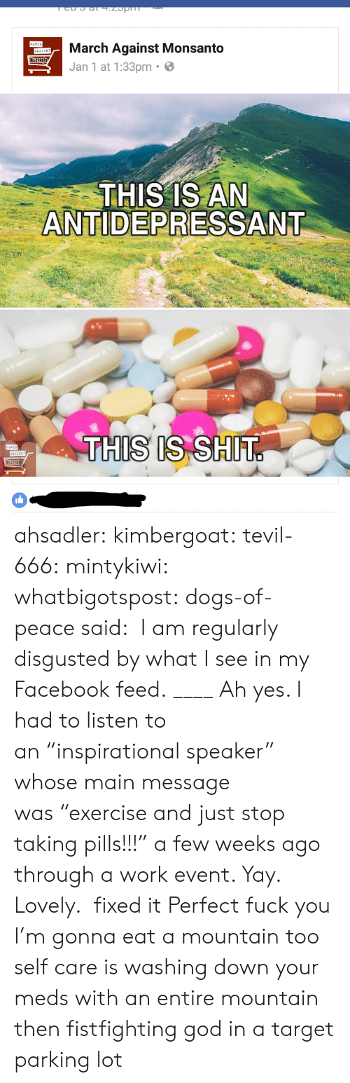 """Antidepressant: March Against Monsanto  Jan 1 at 1:33pm  THIS IS AN  ANTIDEPRESSANT  IS IS SH ahsadler:   kimbergoat:  tevil-666:  mintykiwi:   whatbigotspost:  dogs-of-peacesaid: I am regularly disgusted by what I see in my Facebook feed. ____ Ah yes. I had to listen to an""""inspirational speaker"""" whose main message was""""exercise and just stop taking pills!!!"""" a few weeks ago through a work event. Yay. Lovely.  fixed it   Perfect   fuck you I'm gonna eat a mountain too  self care is washing down your meds with an entire mountain then fistfighting god in a target parking lot"""
